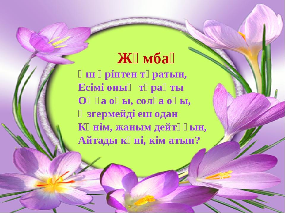 Жұмбақ Үш әріптен тұратын, Есімі оның тұрақты Оңға оқы, солға оқы, Өзгермейд...