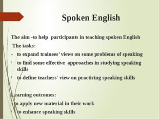 Spoken English The aim -to help participants in teaching spoken English The t