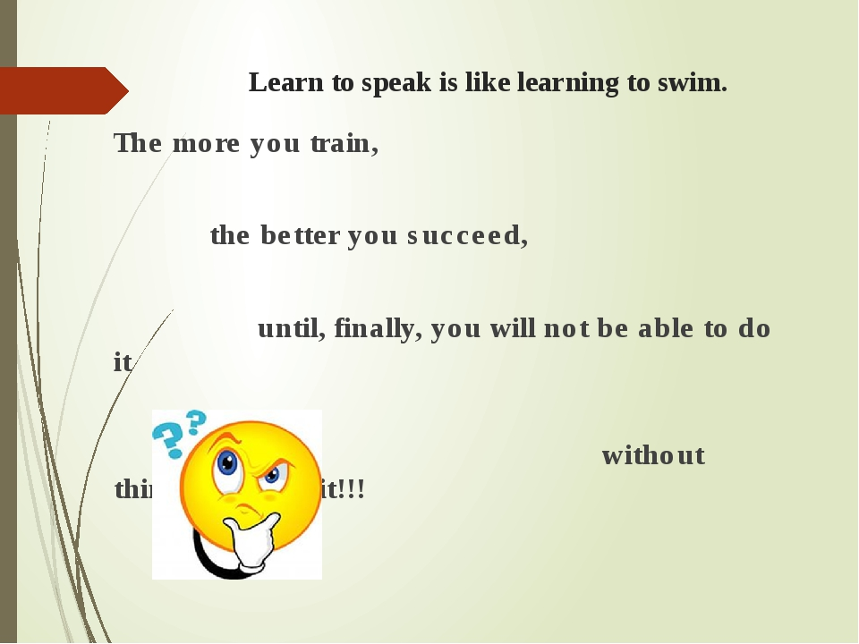 Learn to speak is like learning to swim. The more you train, the better you s...