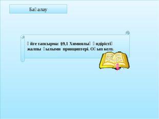Бағалау Үйге тапсырма: §9,1 Химиялық өндірістің жалпы ғылыми принциптері. Оқ
