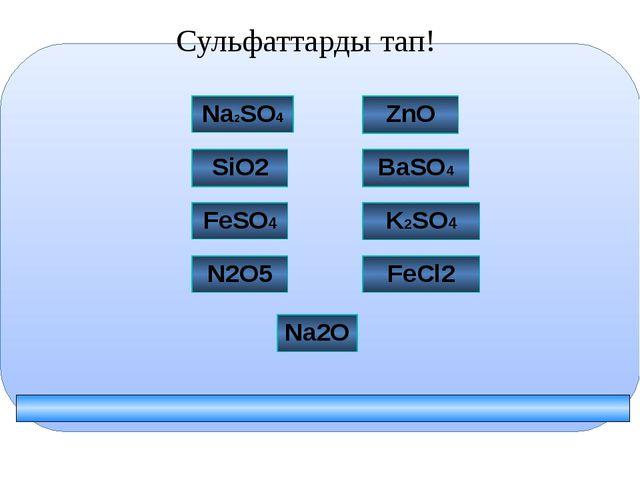 Сульфаттарды тап! FeCl2 BaSO4 N2O5 Na2SO4 K2SO4 ZnO SiO2 Na2O FeSO4