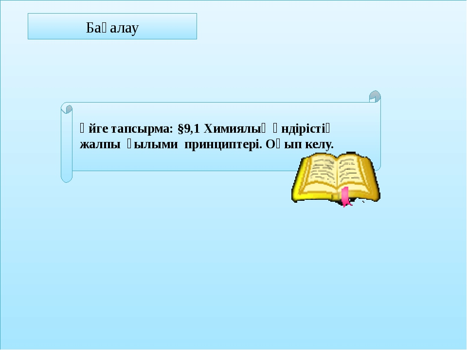 Бағалау Үйге тапсырма: §9,1 Химиялық өндірістің жалпы ғылыми принциптері. Оқ...
