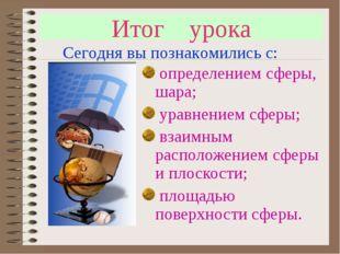Итог урока определением сферы, шара; уравнением сферы; взаимным расположением
