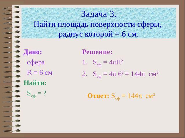 Задача 3. Найти площадь поверхности сферы, радиус которой = 6 см. Дано: сфера...