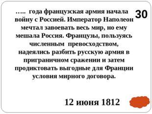 ….. года французская армия начала войну с Россией. Император Наполеон мечтал