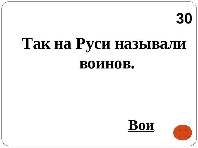 Так на Руси называли воинов. Вои 30