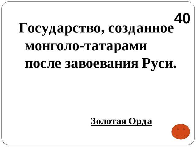 Государство, созданное монголо-татарами после завоевания Руси. Золотая Орда 40
