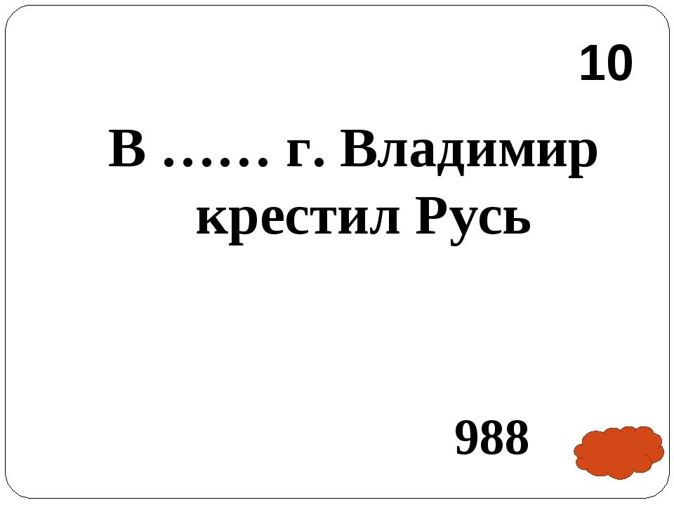 В …… г. Владимир крестил Русь 988 10
