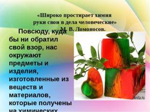 «Широко простирает химия  руки свои в дела человеческие»            М. В. Лом