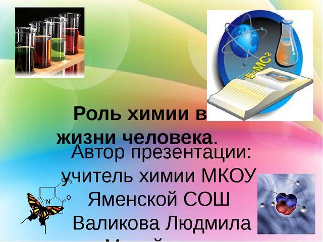 Роль химии в жизни человека.   Автор презентации: учитель химии МКОУ  Яменск...