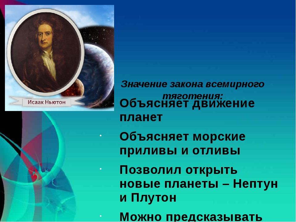 Значение закона всемирного тяготения: Объясняет движение планет Объясняет мор...