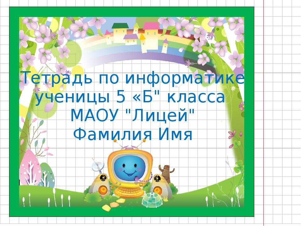 """Тетрадь по информатике ученицы 5 «Б"""" класса МАОУ """"Лицей"""" Фамилия Имя"""
