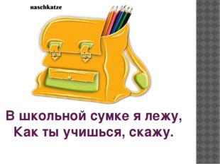 В школьной сумке я лежу, Как ты учишься, скажу.