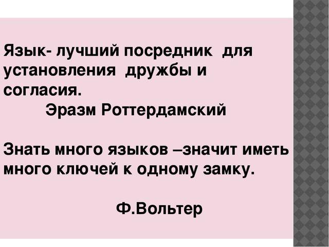 Язык- лучший посредник для установления дружбы и согласия.  Эразм Роттерда...