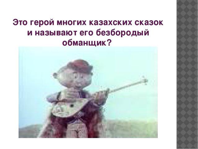 Это герой многих казахских сказок и называют его безбородый обманщик?