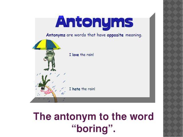 "The antonym to the word ""boring""."