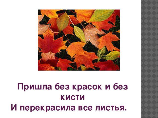 Пришла без красок и без кисти И перекрасила все листья.