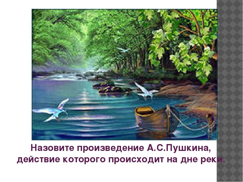 Назовите произведение А.С.Пушкина, действие которого происходит на дне реки.