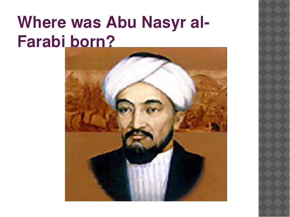 Where was Abu Nasyr al-Farabi born?