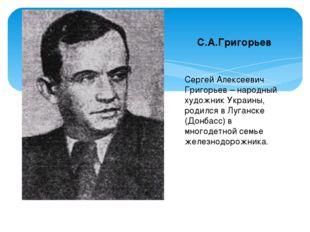 С.А.Григорьев Сергей Алексеевич Григорьев – народный художник Украины, родилс