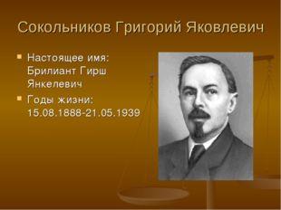 Сокольников Григорий Яковлевич Настоящее имя: Брилиант Гирш Янкелевич Годы жи