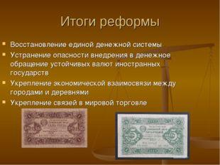 Итоги реформы Восстановление единой денежной системы Устранение опасности вне