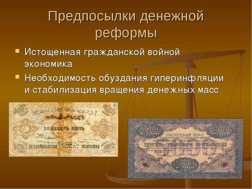 Предпосылки денежной реформы Истощенная гражданской войной экономика Необходи...