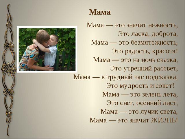 Мама Мама— это значит нежность, Это ласка, доброта, Мама— это безмятежность...