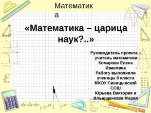 «Математика – царица наук?..» Руководитель проекта – учитель математики Комар