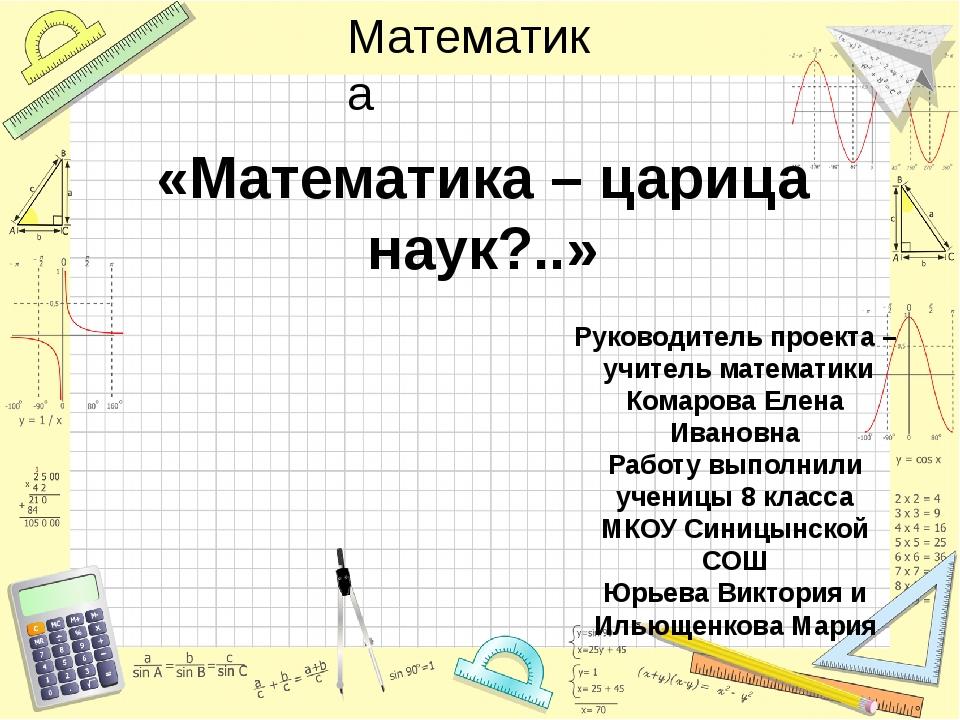 «Математика – царица наук?..» Руководитель проекта – учитель математики Комар...