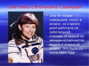 Светлана Евгеньевна Савицкая Она не только совершила полет в космос, но и мно