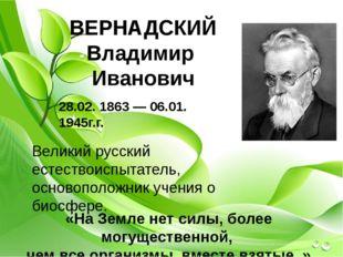 ВЕРНАДСКИЙ Владимир Иванович 28.02. 1863— 06.01. 1945г.г. Великий русский е
