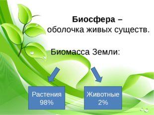 Биосфера – оболочка живых существ. Биомасса Земли: Растения 98% Животные 2%