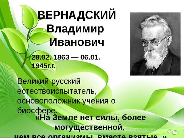 ВЕРНАДСКИЙ Владимир Иванович 28.02. 1863— 06.01. 1945г.г. Великий русский е...