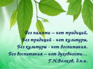 Без памяти – нет традиций, Без традиций - нет культуры, Без культуры - нет в