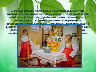 Великий русский педагог К.Д. Ушинский говорил, что воспитание, лишенное наро