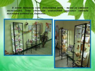В холле детского сада действует мини – музей со сменной экспозицией. Тему «И