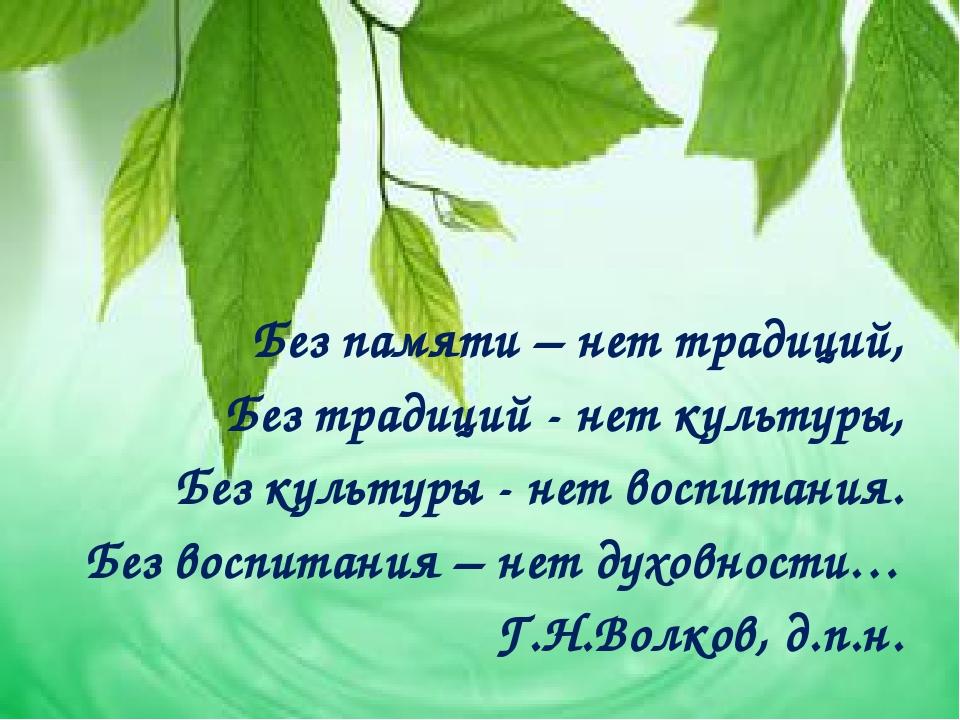Без памяти – нет традиций, Без традиций - нет культуры, Без культуры - нет в...