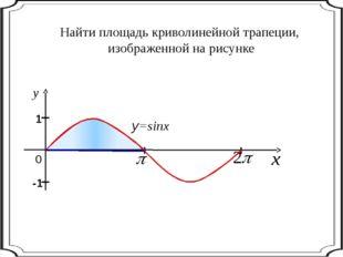 Найти площадь криволинейной трапеции, изображенной на рисунке 0 y=sinx I I 1
