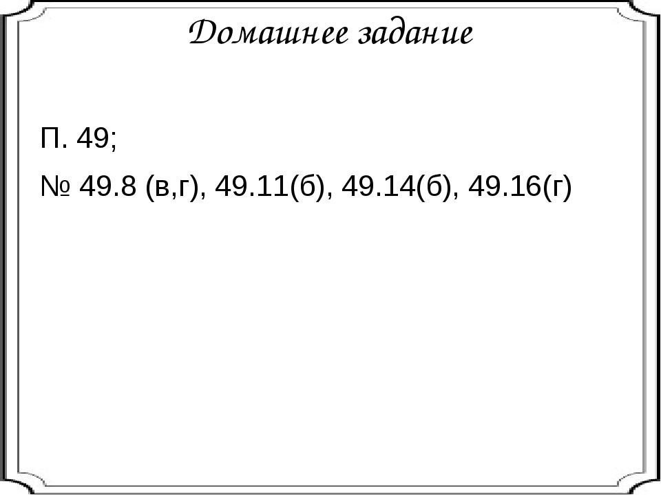 Домашнее задание П. 49; № 49.8 (в,г), 49.11(б), 49.14(б), 49.16(г)