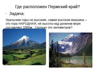 Где расположен Пермский край? Задача: Уральские горы не высокие, самая высок