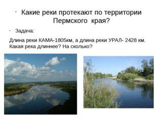 Какие реки протекают по территории Пермского края? Задача: Длина реки КАМА-1