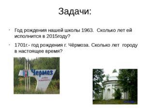 Задачи: Год рождения нашей школы 1963. Сколько лет ей исполнится в 2015году?