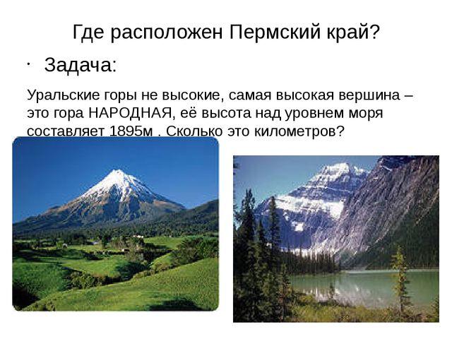Где расположен Пермский край? Задача: Уральские горы не высокие, самая высок...