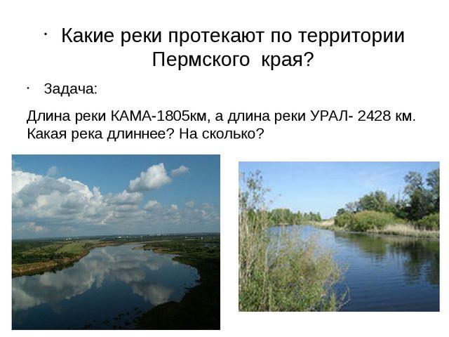 Какие реки протекают по территории Пермского края? Задача: Длина реки КАМА-1...