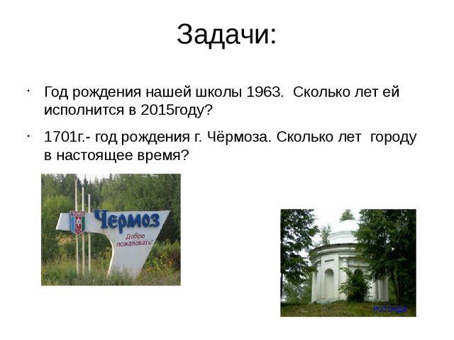 Задачи: Год рождения нашей школы 1963. Сколько лет ей исполнится в 2015году?...