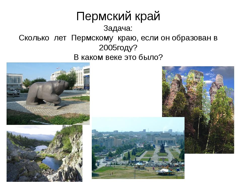 Пермский край Задача: Сколько лет Пермскому краю, если он образован в 2005год...