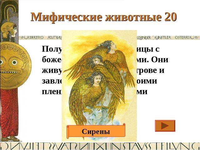 Мифические животные 20 Ответ Полуженщины, полуптицы с божественными голосами....