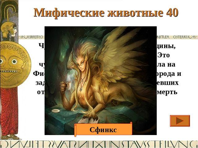 Мифические животные 40 Ответ Чудовище с лицом и грудью женщины, телом льва и...