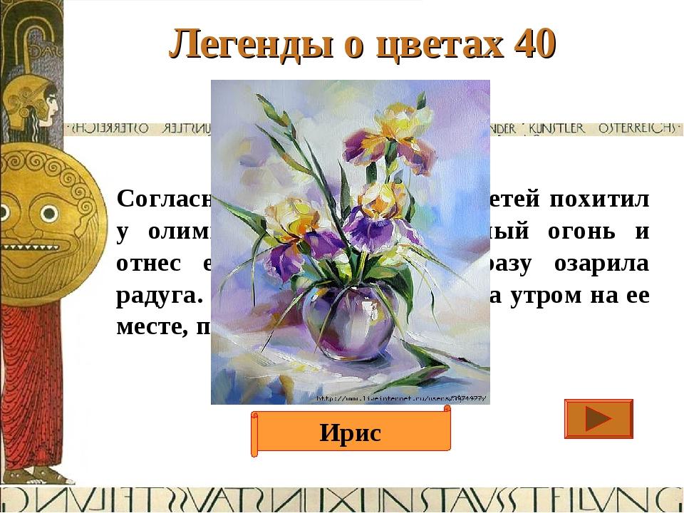 Легенды о цветах 40 Ответ Согласно легенде, когда Прометей похитил у олимпийс...